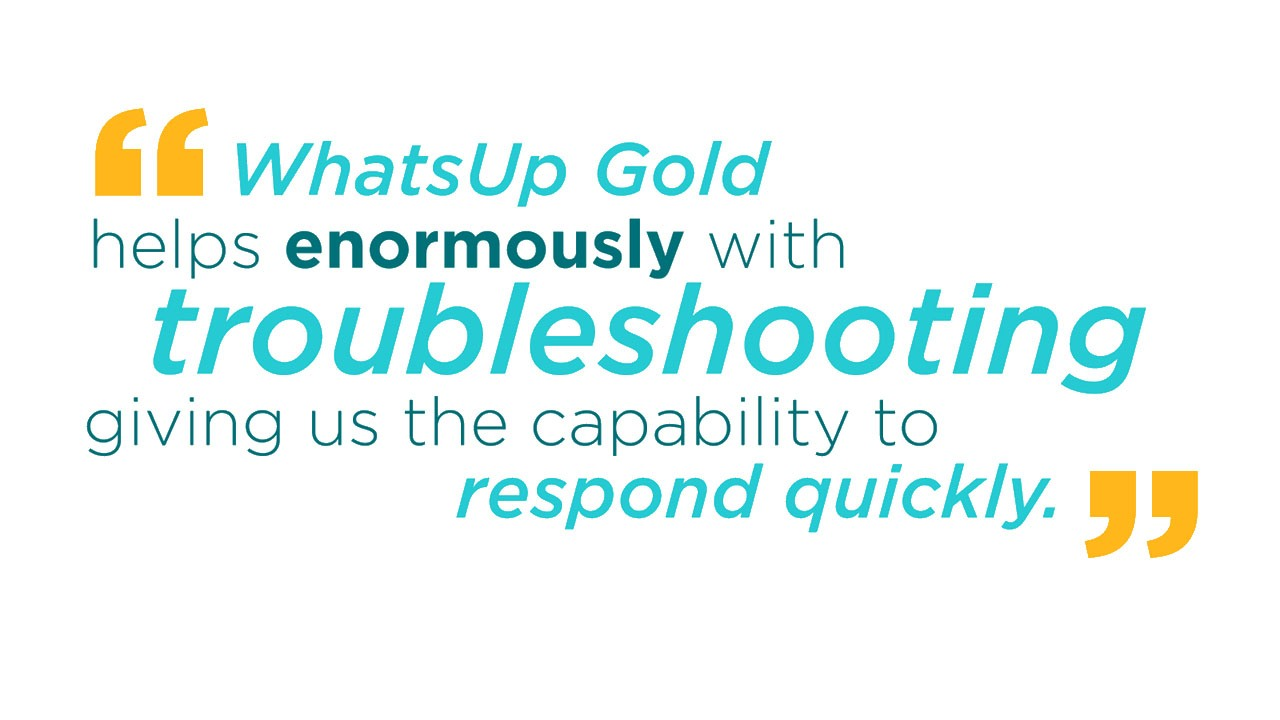 WhatsUp Gold helps enormously with troubleshooting, giving us the capability to respond quickly.