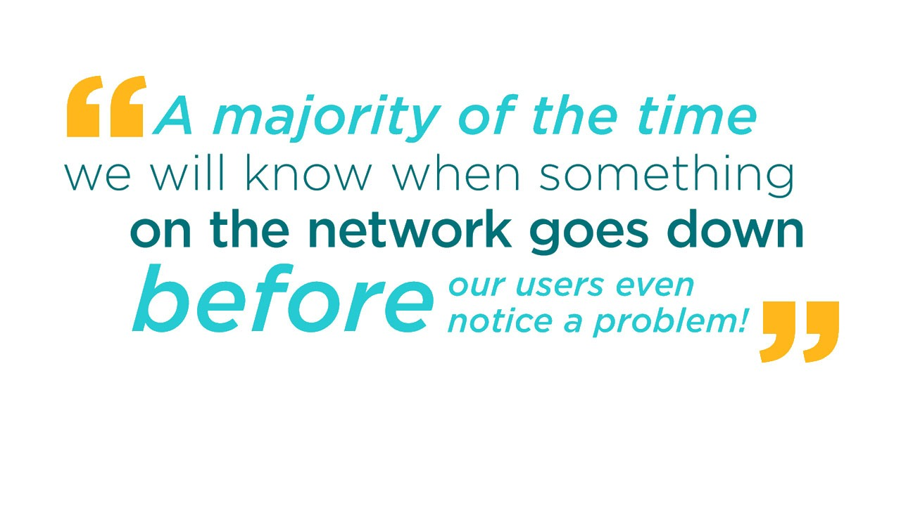 A majority of the time we will know when something on the network goes down before our users even notice a problem!