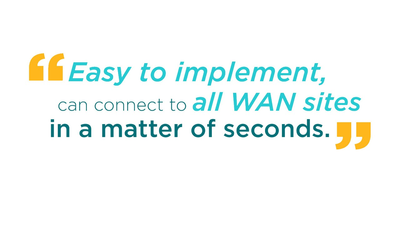 Easy to implement, can connect to all WAN sites in a matter of seconds.