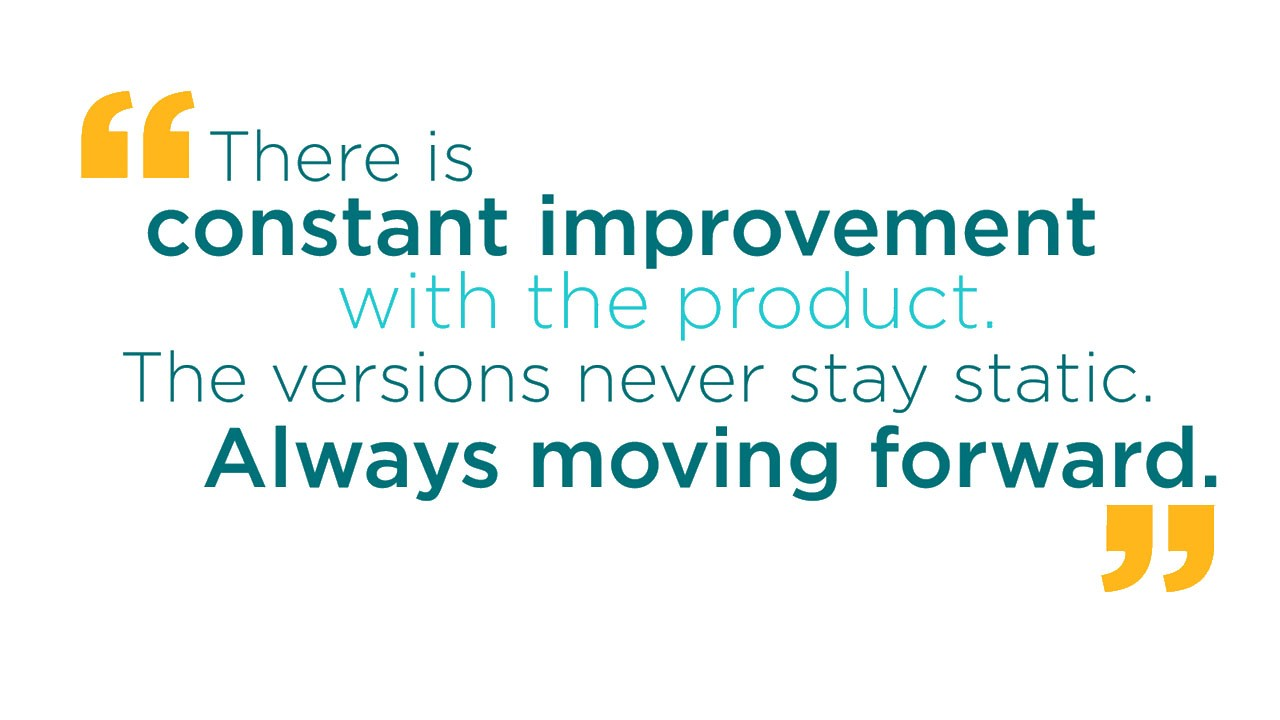 There is constant improvement with the product. The versions never stay static. Always moving forward.