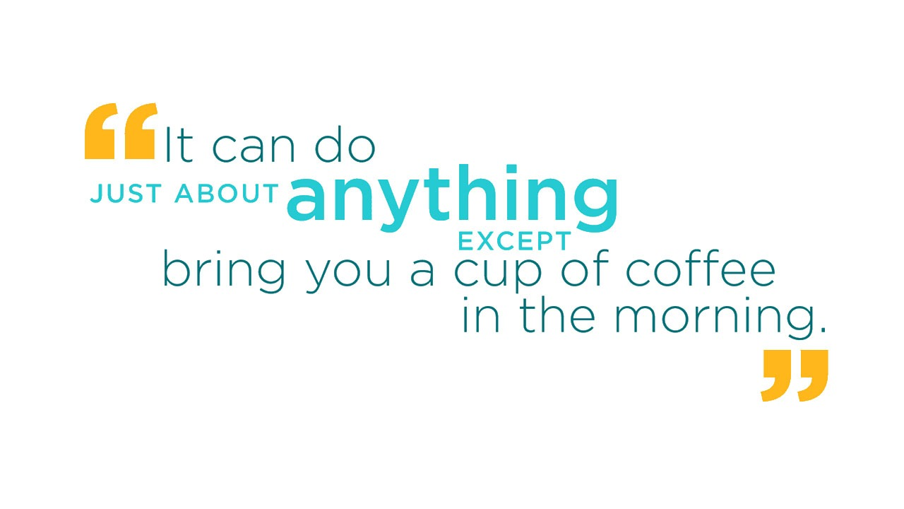 It can do just about anything except bring you a cup of coffee in the morning.